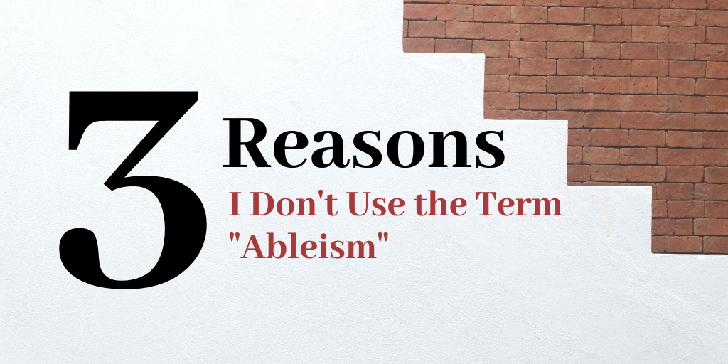 Three Reasons Why I Don't Use the Term Ableism
