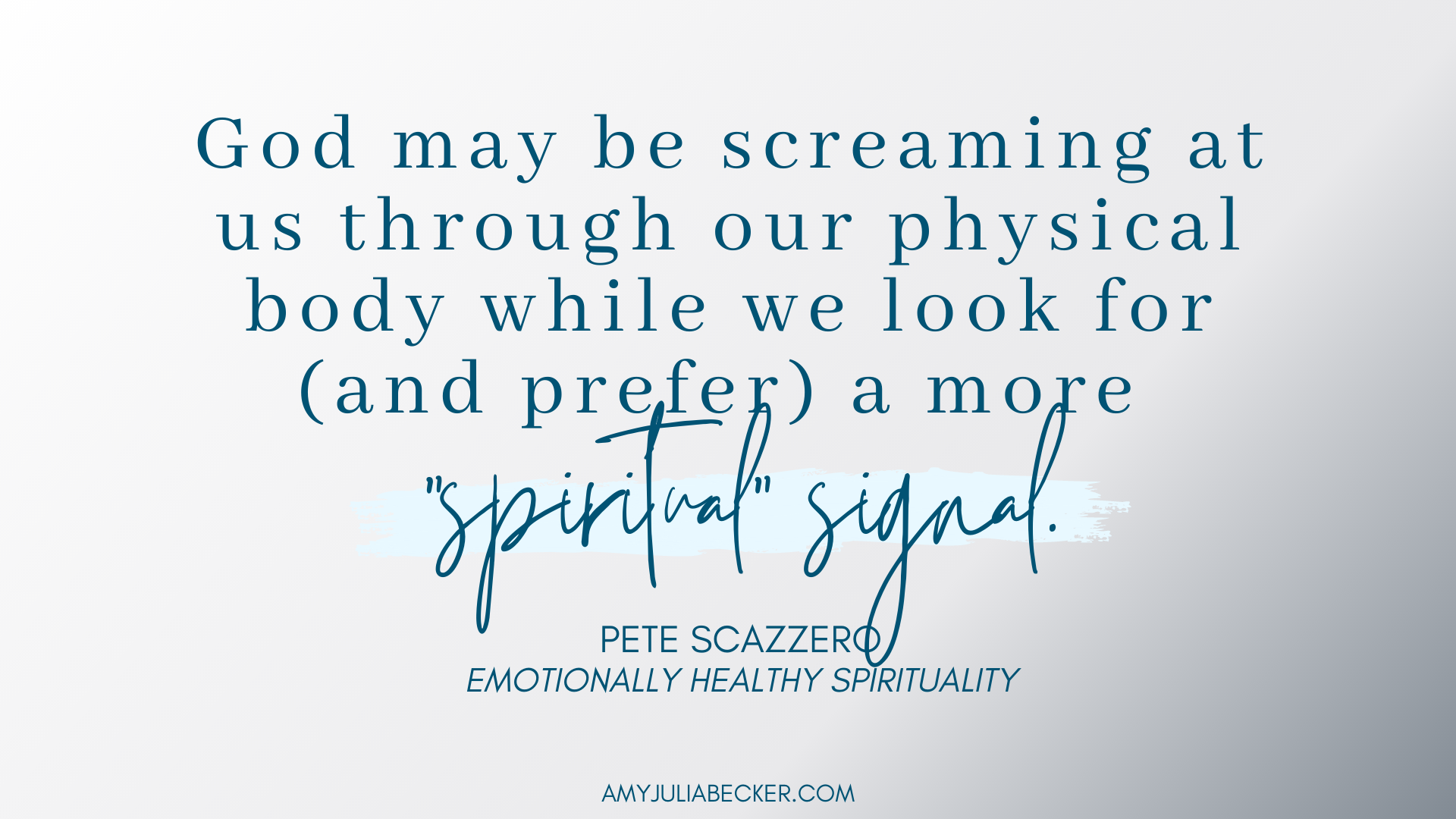"gradient gray/white graphic with blue text that says: ""God may be screaming at us through our physical body while we look for (and prefer) a more 'spiritual' signal."" Pete Scazzero"