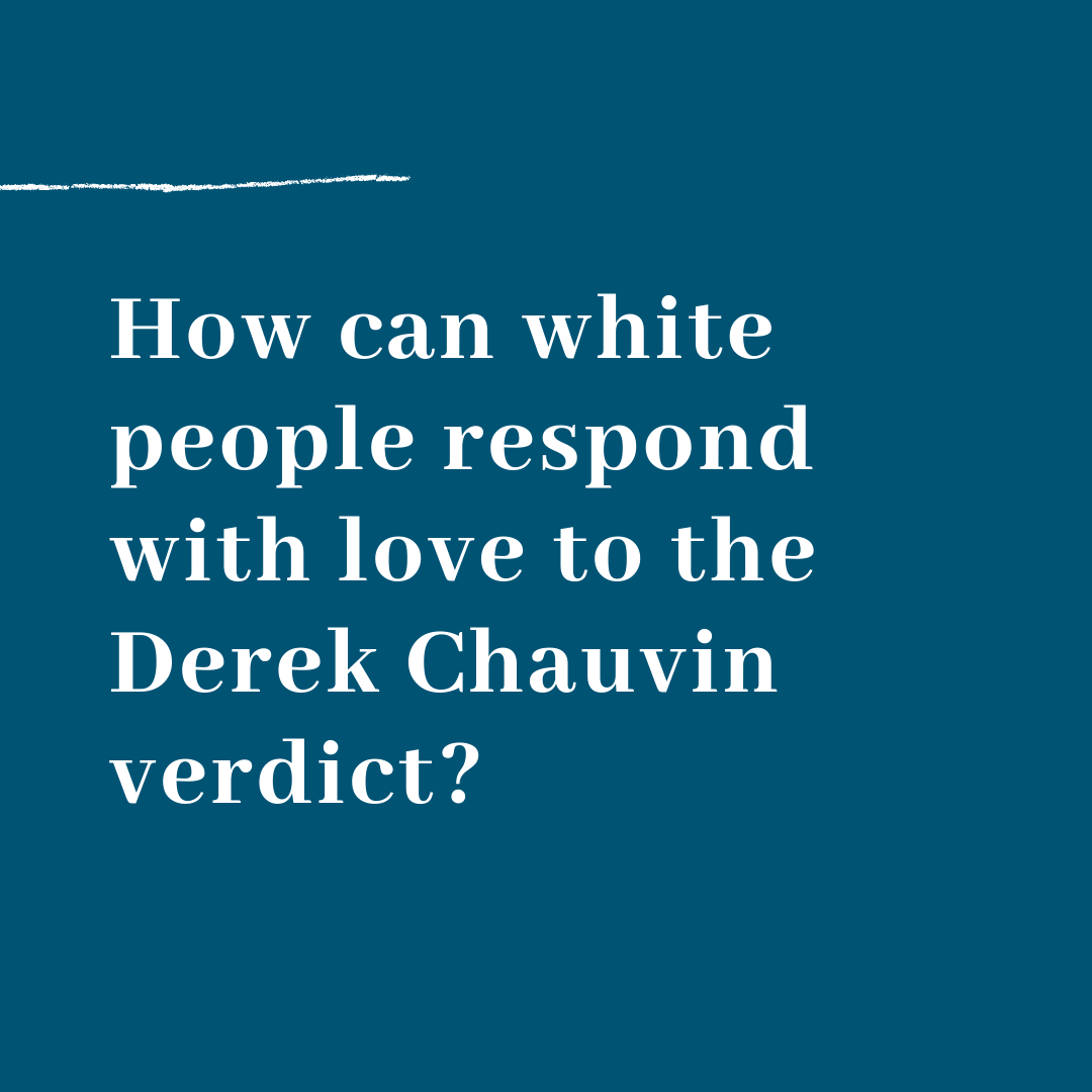 How Can White People Respond With Love to the Derek Chauvin Verdict?