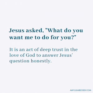 graphic with text that says Jesus asked, What do you want me to do for you. It is an act of deep trust in the love of God to answer Jesus' question honestly. I have needs.