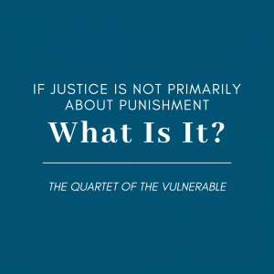 blue graphic with white text that says If Justice is not primarily about punishment, what is it? The quartet of the vulnerable
