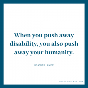 blue graphic with white text box that says When you push away disability, you also push away your humanity. Heather Lanier