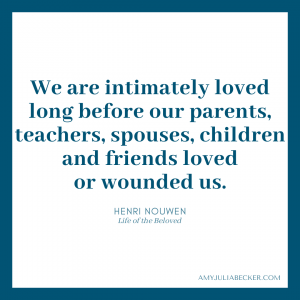 """white graphic with blue border and blue text that says, """"We are intimately loved long before our parents, teachers, spouses, children and friends loved or wounded us."""" Henri Nouwen, Life of the Beloved"""
